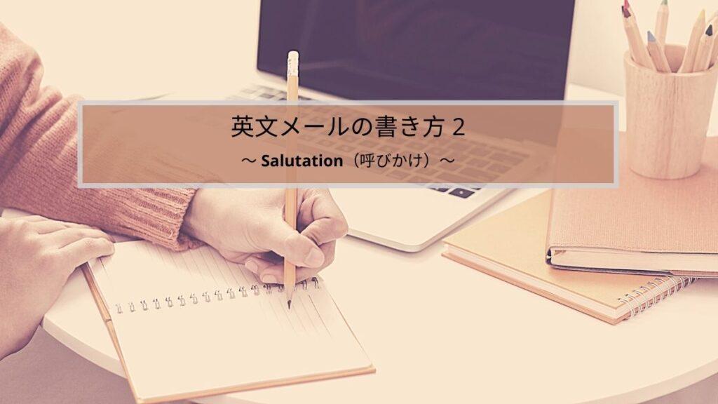 英文メールの書き方シリーズ2:Salutation(呼びかけ)